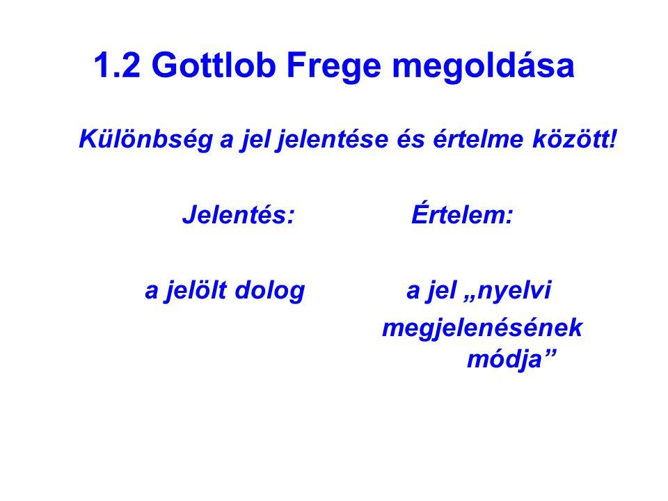 """1.2 Gottlob Frege megoldása Különbség a jel jelentése és értelme között! Jelentés: Értelem: a jelölt dolog a jel """"nyelvi megjelenésének módja"""""""
