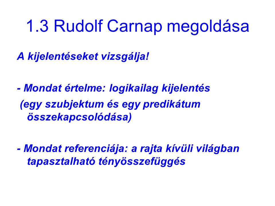 1.3 Rudolf Carnap megoldása A kijelentéseket vizsgálja! - Mondat értelme: logikailag kijelentés (egy szubjektum és egy predikátum összekapcsolódása) -