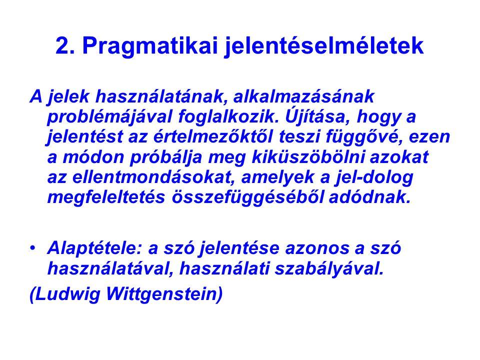 2. Pragmatikai jelentéselméletek A jelek használatának, alkalmazásának problémájával foglalkozik. Újítása, hogy a jelentést az értelmezőktől teszi füg