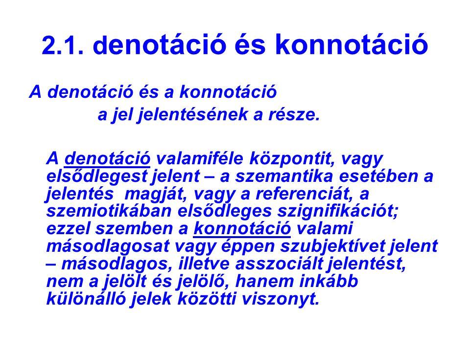 2.1. d enotáció és konnotáció A denotáció és a konnotáció a jel jelentésének a része. A denotáció valamiféle központit, vagy elsődlegest jelent – a sz
