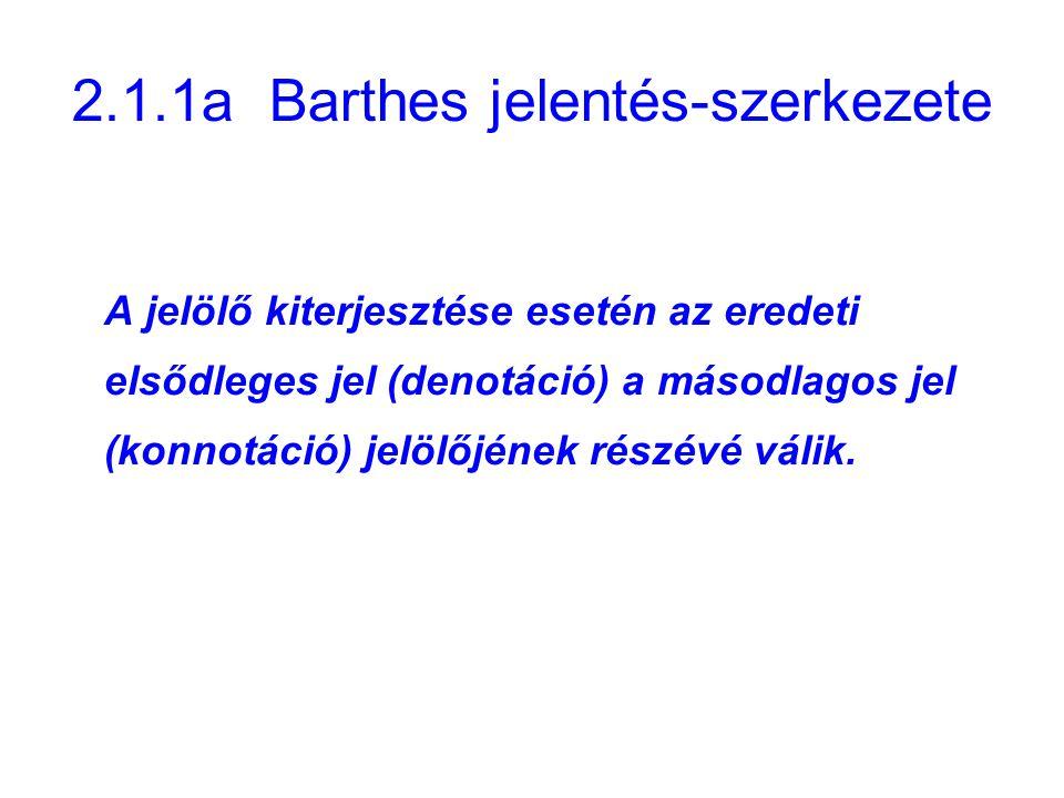 2.1.1a Barthes jelentés-szerkezete A jelölő kiterjesztése esetén az eredeti elsődleges jel (denotáció) a másodlagos jel (konnotáció) jelölőjének részé