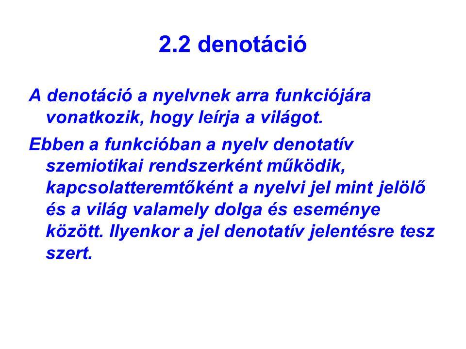 2.2 denotáció A denotáció a nyelvnek arra funkciójára vonatkozik, hogy leírja a világot. Ebben a funkcióban a nyelv denotatív szemiotikai rendszerként