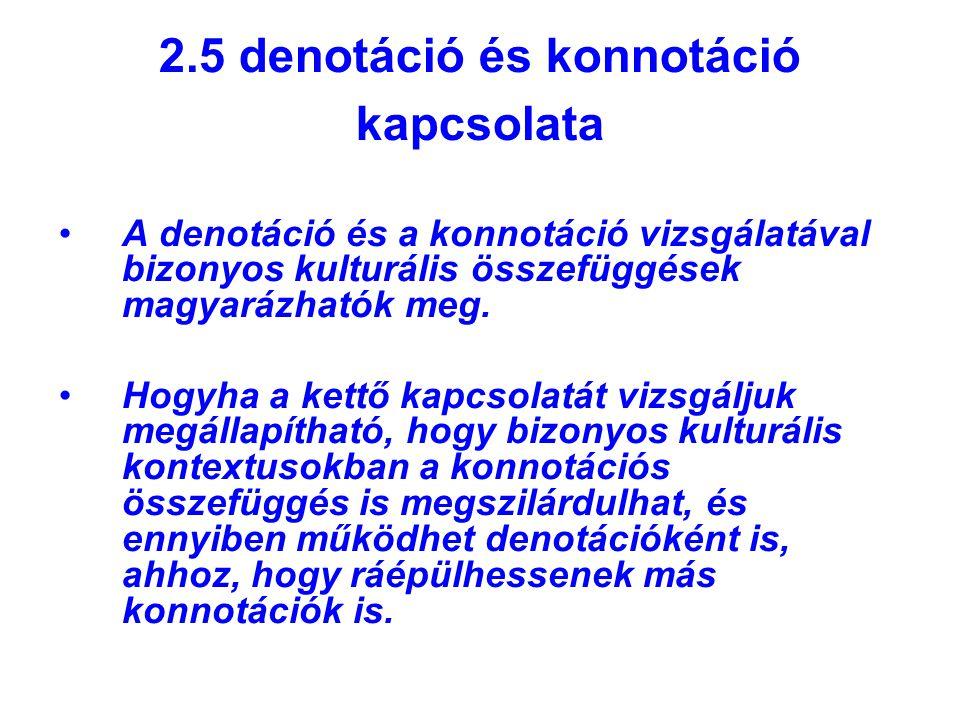 2.5 denotáció és konnotáció kapcsolata A denotáció és a konnotáció vizsgálatával bizonyos kulturális összefüggések magyarázhatók meg. Hogyha a kettő k