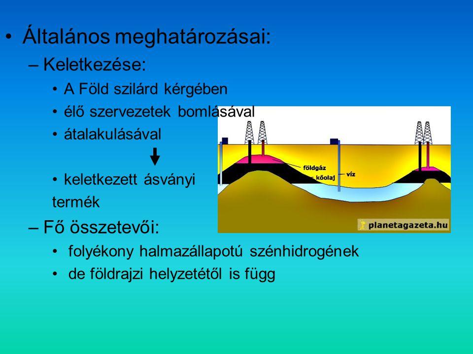 Általános meghatározásai: –Keletkezése: A Föld szilárd kérgében élő szervezetek bomlásával átalakulásával keletkezett ásványi termék –Fő összetevői: folyékony halmazállapotú szénhidrogének de földrajzi helyzetétől is függ