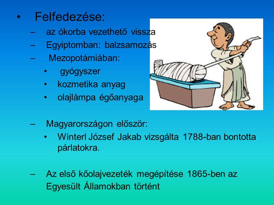 Felfedezése: –az ókorba vezethető vissza –Egyiptomban: balzsamozás – Mezopotámiában: gyógyszer kozmetika anyag olajlámpa égőanyaga –Magyarországon először: Winterl József Jakab vizsgálta 1788-ban bontotta párlatokra.