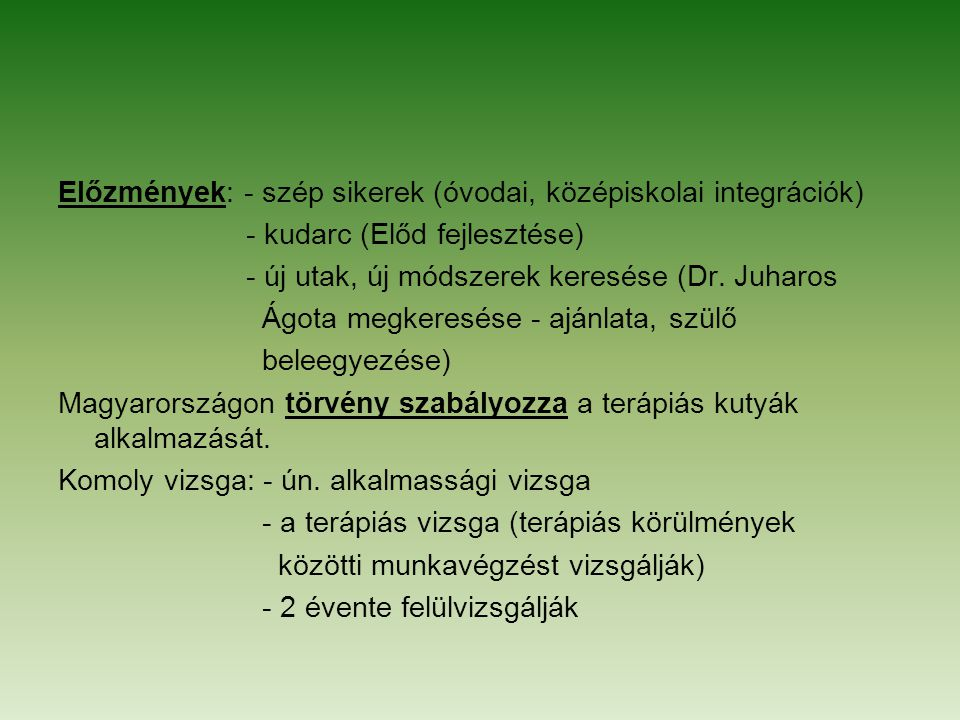 Előzmények: - szép sikerek (óvodai, középiskolai integrációk) - kudarc (Előd fejlesztése) - új utak, új módszerek keresése (Dr. Juharos Ágota megkeres