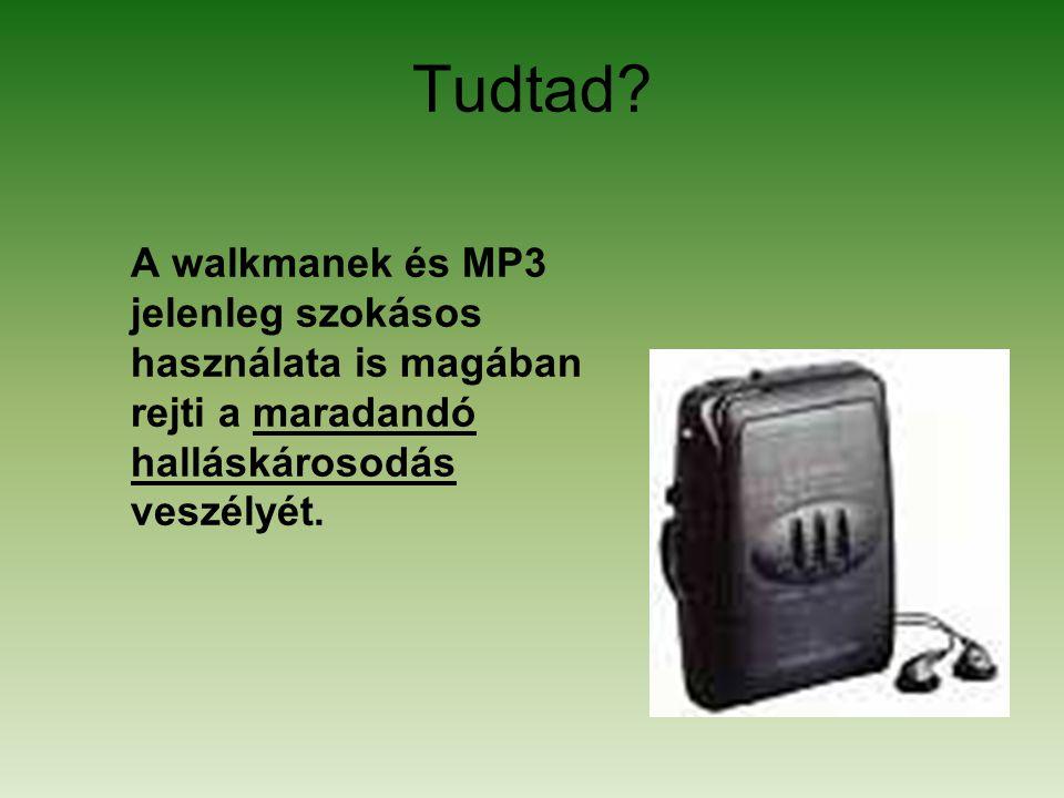 Tudtad? A walkmanek és MP3 jelenleg szokásos használata is magában rejti a maradandó halláskárosodás veszélyét.