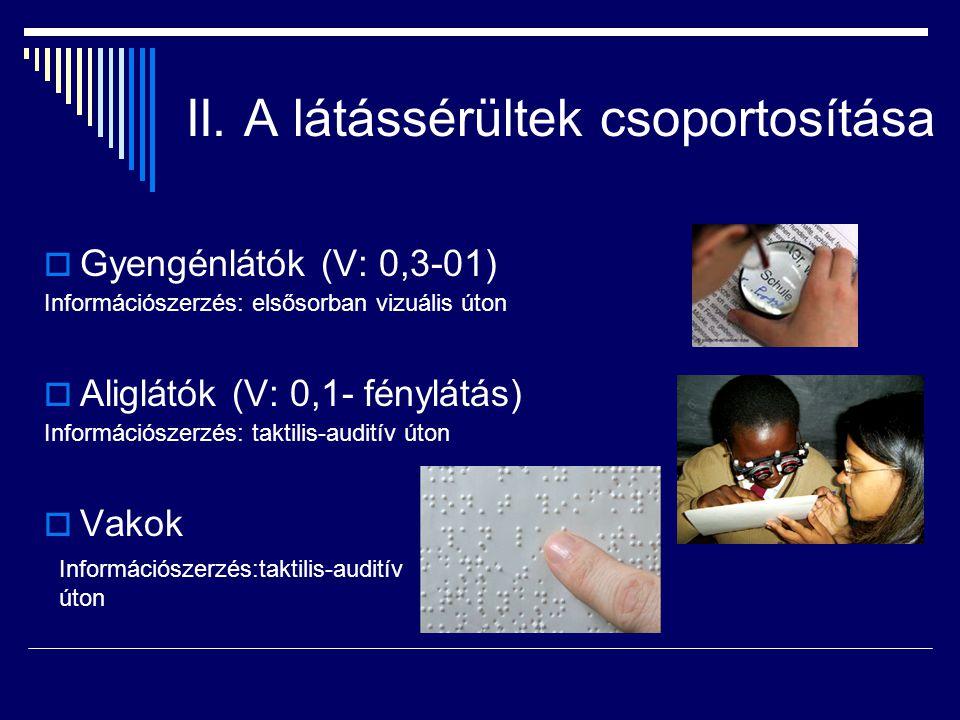 II. A látássérültek csoportosítása  Gyengénlátók (V: 0,3-01) Információszerzés: elsősorban vizuális úton  Aliglátók (V: 0,1- fénylátás) Információsz