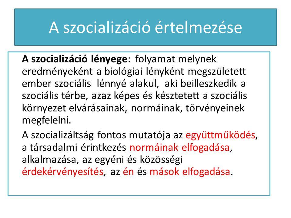 A szocializáció értelmezése A szocializáció lényege: folyamat melynek eredményeként a biológiai lényként megszületett ember szociális lénnyé alakul, a