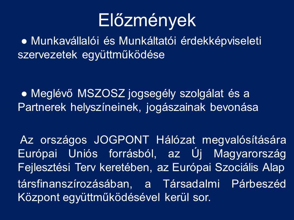 Előzmények ● Munkavállalói és Munkáltatói érdekképviseleti szervezetek együttműködése ● Meglévő MSZOSZ jogsegély szolgálat és a Partnerek helyszíneinek, jogászainak bevonása Az országos JOGPONT Hálózat megvalósítására Európai Uniós forrásból, az Új Magyarország Fejlesztési Terv keretében, az Európai Szociális Alap társfinanszírozásában, a Társadalmi Párbeszéd Központ együttműködésével kerül sor.