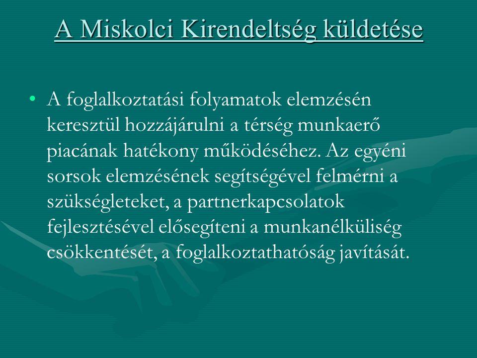 A Miskolci Kirendeltség küldetése A foglalkoztatási folyamatok elemzésén keresztül hozzájárulni a térség munkaerő piacának hatékony működéséhez.