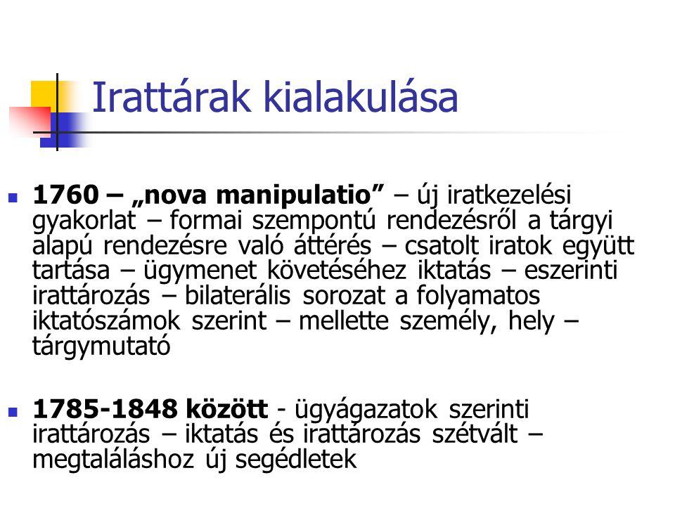 """Irattárak kialakulása 1760 – """"nova manipulatio – új iratkezelési gyakorlat – formai szempontú rendezésről a tárgyi alapú rendezésre való áttérés – csatolt iratok együtt tartása – ügymenet követéséhez iktatás – eszerinti irattározás – bilaterális sorozat a folyamatos iktatószámok szerint – mellette személy, hely – tárgymutató 1785-1848 között - ügyágazatok szerinti irattározás – iktatás és irattározás szétvált – megtaláláshoz új segédletek"""