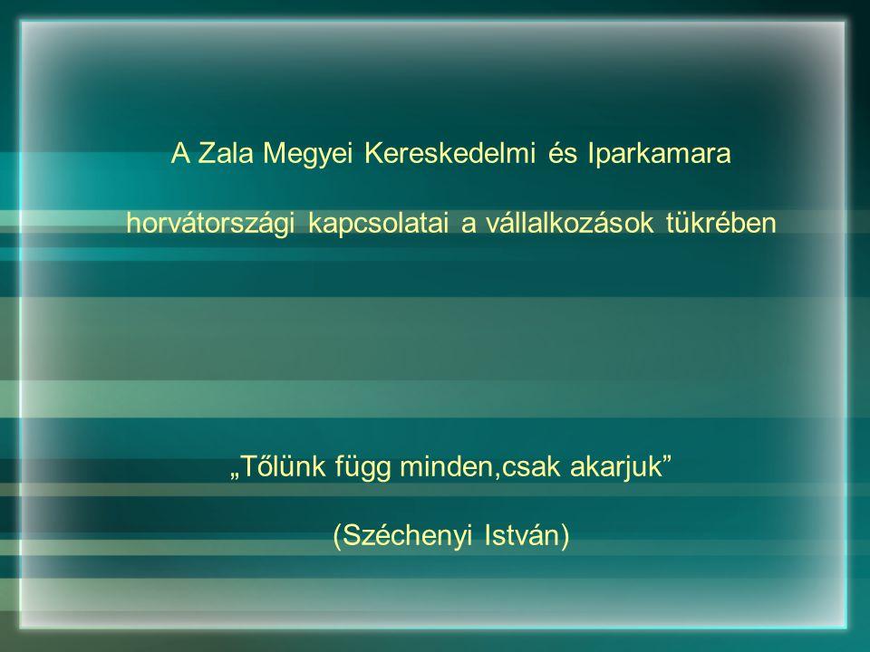 """A Zala Megyei Kereskedelmi és Iparkamara horvátországi kapcsolatai a vállalkozások tükrében """"Tőlünk függ minden,csak akarjuk (Széchenyi István)"""