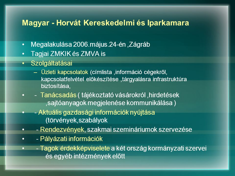 Magyar - Horvát Kereskedelmi és Iparkamara Megalakulása 2006.május.24-én,Zágráb Tagjai ZMKIK és ZMVA is Szolgáltatásai –Üzleti kapcsolatok (címlista,információ cégekről, kapcsolatfelvétel előkészítése,tárgyalásra infrastruktúra biztosítása, - Tanácsadás ( tájékoztató vásárokról,hirdetések,sajtóanyagok megjelenése kommunikálása ) - Aktuális gazdasági információk nyújtása (törvények,szabályok - Rendezvények, szakmai szemináriumok szervezése - Pályázati információk - Tagok érdekképviselete a két ország kormányzati szervei és egyéb intézmények előtt