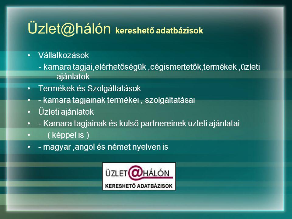 Üzlet@hálón kereshető adatbázisok Vállalkozások - kamara tagjai,elérhetőségük,cégismertetők,termékek,üzleti ajánlatok Termékek és Szolgáltatások - kamara tagjainak termékei, szolgáltatásai Üzleti ajánlatok - Kamara tagjainak és külső partnereinek üzleti ajánlatai ( képpel is ) - magyar,angol és német nyelven is
