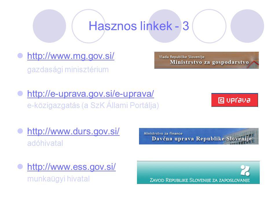 Hasznos linkek - 3 http://www.mg.gov.si/ gazdasági minisztérium http://e-uprava.gov.si/e-uprava/ e-közigazgatás (a SzK Állami Portálja) http://www.dur