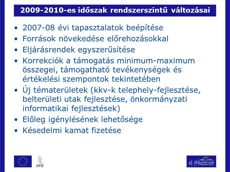 2009-2010-es időszak rendszerszintű változásai 2007-08 évi tapasztalatok beépítése Források növekedése előrehozásokkal Eljárásrendek egyszerűsítése Korrekciók a támogatás minimum-maximum összegei, támogatható tevékenységek és értékelési szempontok tekintetében Új tématerületek (kkv-k telephely-fejlesztése, belterületi utak fejlesztése, önkormányzati informatikai fejlesztések) Előleg igénylésének lehetősége Késedelmi kamat fizetése