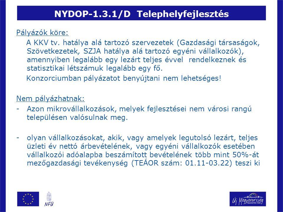 NYDOP-1.3.1/D Telephelyfejlesztés Nem pályázhatnak: -azon vállalkozások melyek kereskedelmi, vendéglátóipari szolgáltató tevékenység célját szolgáló fejlesztést (kivéve, a saját termék értékesítésének esetét), pénzügyi szolgáltató tevékenység célját szolgáló fejlesztést, logisztikai beruházást, turisztikai attrakció-, és szálláshely-fejlesztést valósítanak meg -Azon vállalkozások, melyek fejlesztése nem gazdasági területnek minősített projekthelyszínen valósul meg -Azon vállalkozások, melyek az EK szerződés I.