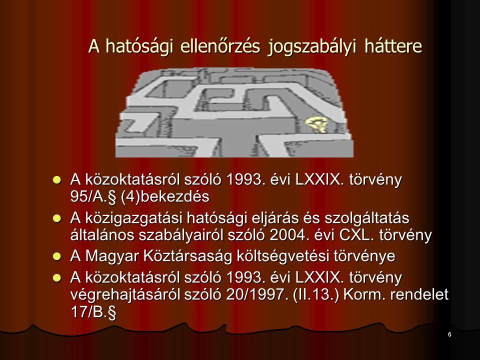 6 A hatósági ellenőrzés jogszabályi háttere A közoktatásról szóló 1993. évi LXXIX. törvény 95/A.§ (4)bekezdés A közoktatásról szóló 1993. évi LXXIX. t