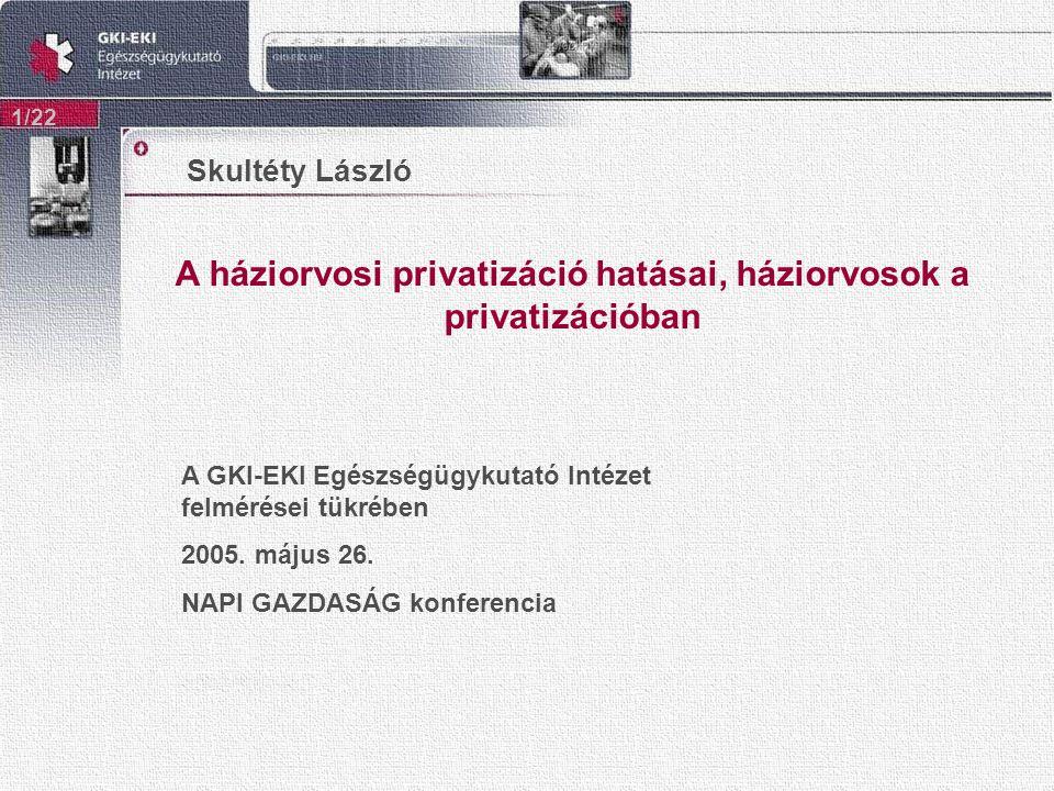 A háziorvosi privatizáció hatásai, háziorvosok a privatizációban 1/22 Skultéty László A GKI-EKI Egészségügykutató Intézet felmérései tükrében 2005.