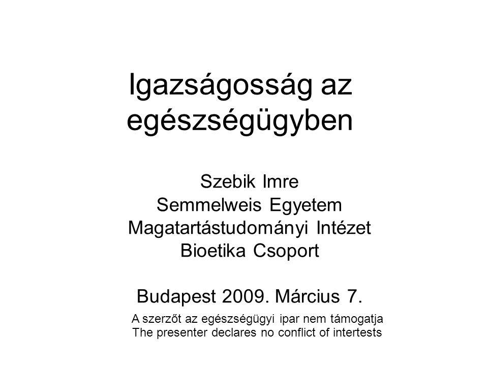 Igazságosság az egészségügyben Szebik Imre Semmelweis Egyetem Magatartástudományi Intézet Bioetika Csoport Budapest 2009.