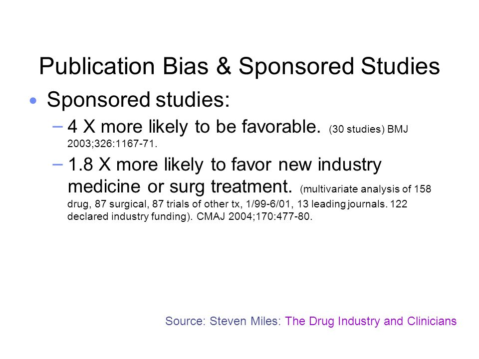 Publication Bias & Sponsored Studies Sponsored studies: – 4 X more likely to be favorable. (30 studies) BMJ 2003;326:1167-71. – 1.8 X more likely to f