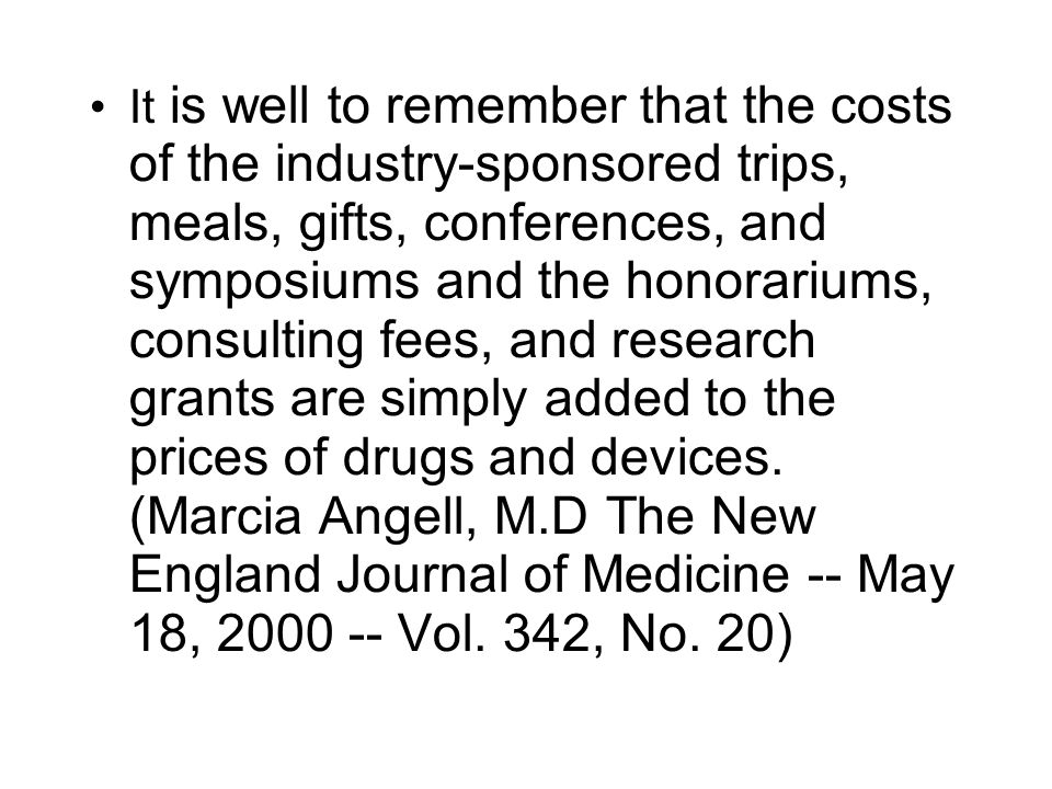 It is well to remember that the costs of the industry-sponsored trips, meals, gifts, conferences, and symposiums and the honorariums, consulting fees,