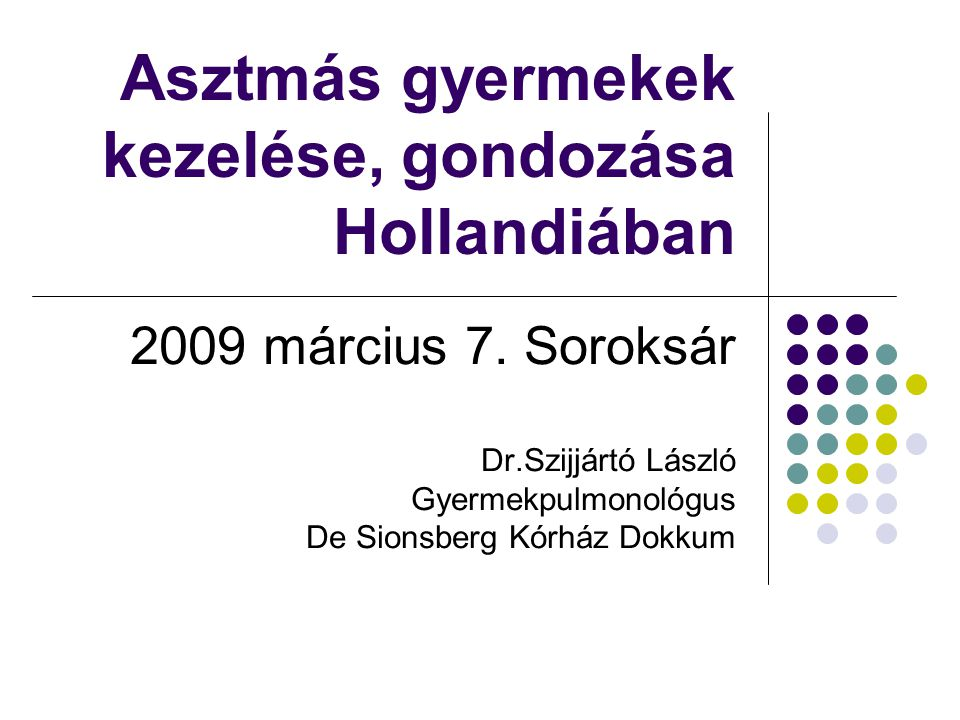 Asztmás gyermekek kezelése, gondozása Hollandiában 2009 március 7. Soroksár Dr.Szijjártó László Gyermekpulmonológus De Sionsberg Kórház Dokkum