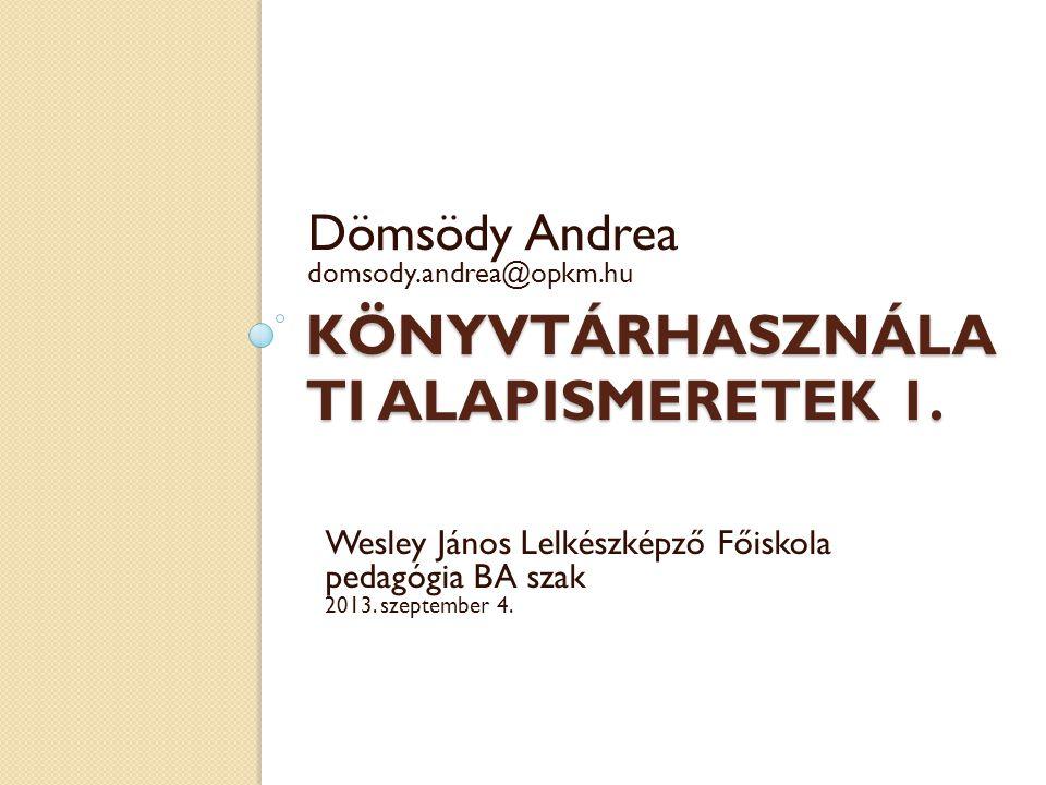 KÖNYVTÁRHASZNÁLA TI ALAPISMERETEK 1. Dömsödy Andrea domsody.andrea@opkm.hu Wesley János Lelkészképző Főiskola pedagógia BA szak 2013. szeptember 4.