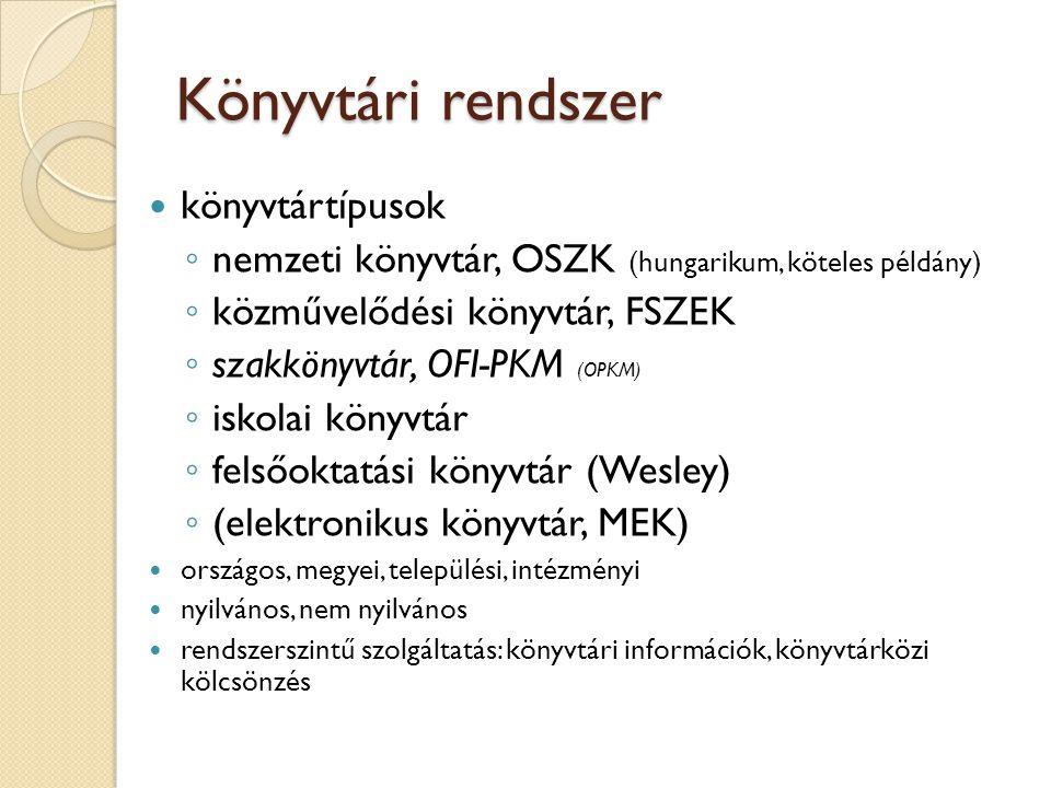 Könyvtári rendszer könyvtártípusok ◦ nemzeti könyvtár, OSZK (hungarikum, köteles példány) ◦ közművelődési könyvtár, FSZEK ◦ szakkönyvtár, OFI-PKM (OPK