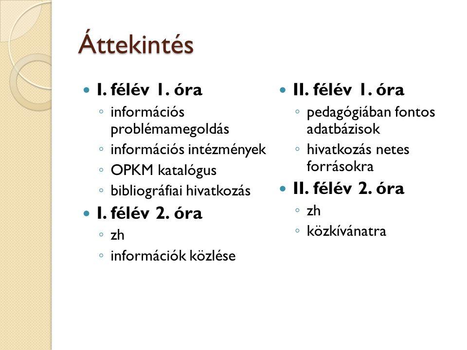 2 Áttekintés I. félév 1. óra ◦ információs problémamegoldás ◦ információs intézmények ◦ OPKM katalógus ◦ bibliográfiai hivatkozás I. félév 2. óra ◦ zh