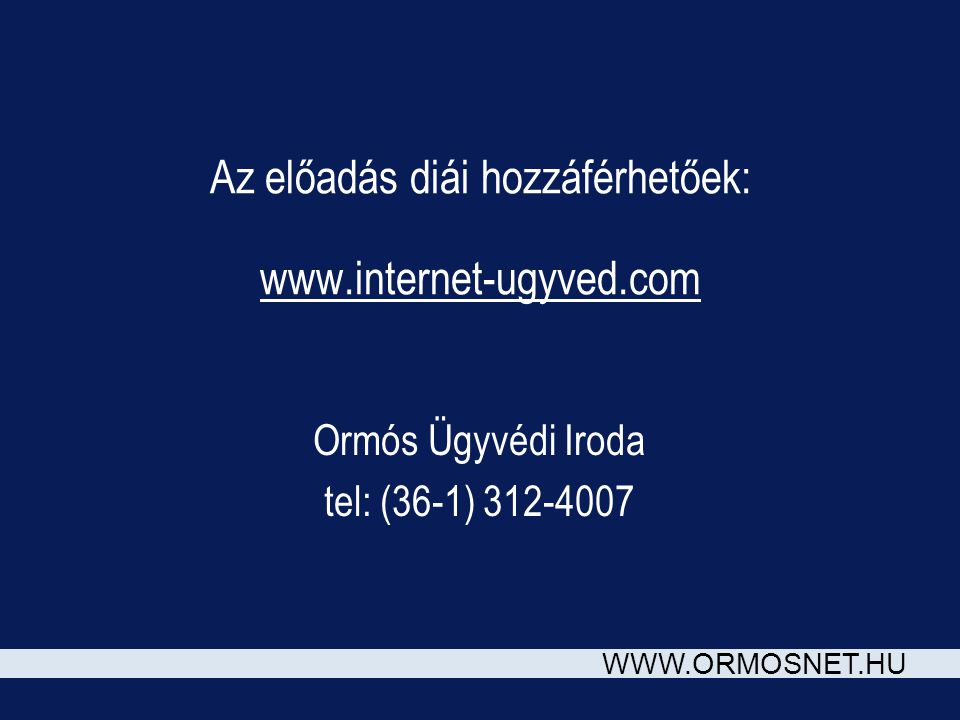 WWW.ORMOSNET.HU Az előadás diái hozzáférhetőek: www.internet-ugyved.com Ormós Ügyvédi Iroda tel: (36-1) 312-4007