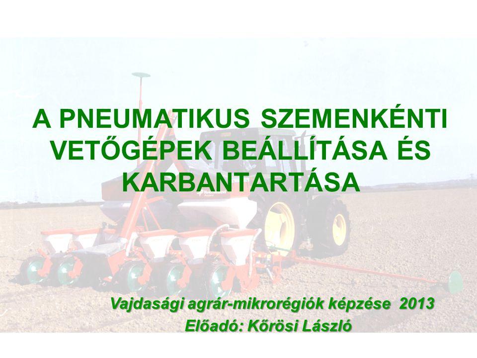 A PNEUMATIKUS SZEMENKÉNTI VETŐGÉPEK BEÁLLÍTÁSA ÉS KARBANTARTÁSA Vajdasági agrár-mikrorégiók képzése 2013 Előadó: Kőrösi László