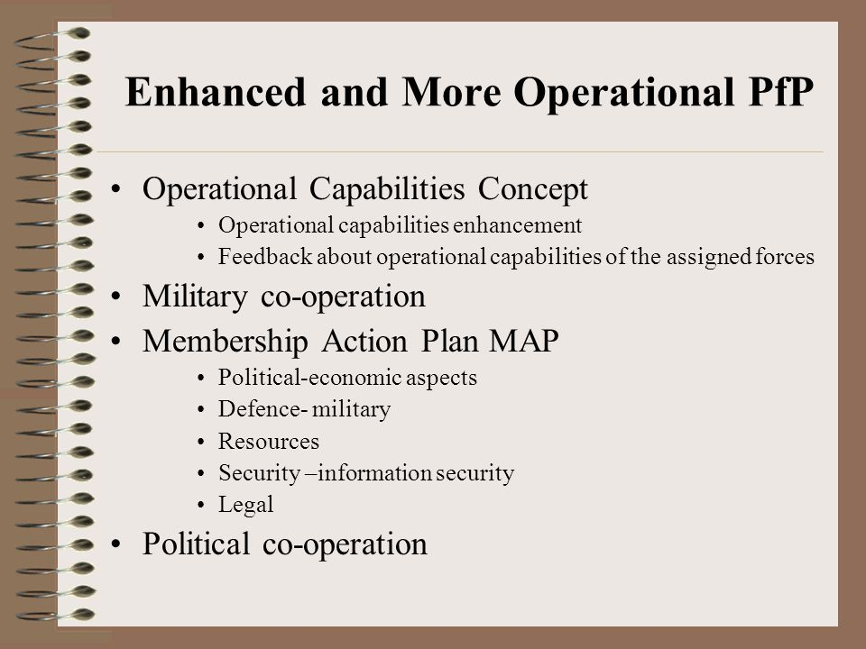 Enhanced and More Operational PfP Operational Capabilities Concept Operational capabilities enhancement Feedback about operational capabilities of the assigned forces Military co-operation Membership Action Plan MAP Political-economic aspects Defence- military Resources Security –information security Legal Political co-operation