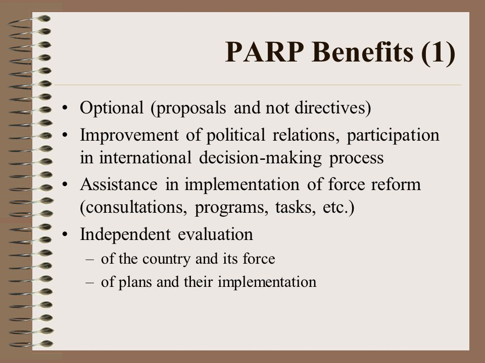 PARP Benefits (1) Optional (proposals and not directives) Improvement of political relations, participation in international decision-making process Assistance in implementation of force reform (consultations, programs, tasks, etc.) Independent evaluation –of the country and its force –of plans and their implementation