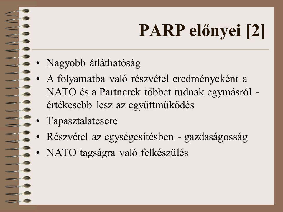 PARP előnyei [2] Nagyobb átláthatóság A folyamatba való részvétel eredményeként a NATO és a Partnerek többet tudnak egymásról - értékesebb lesz az együttműködés Tapasztalatcsere Részvétel az egységesítésben - gazdaságosság NATO tagságra való felkészülés