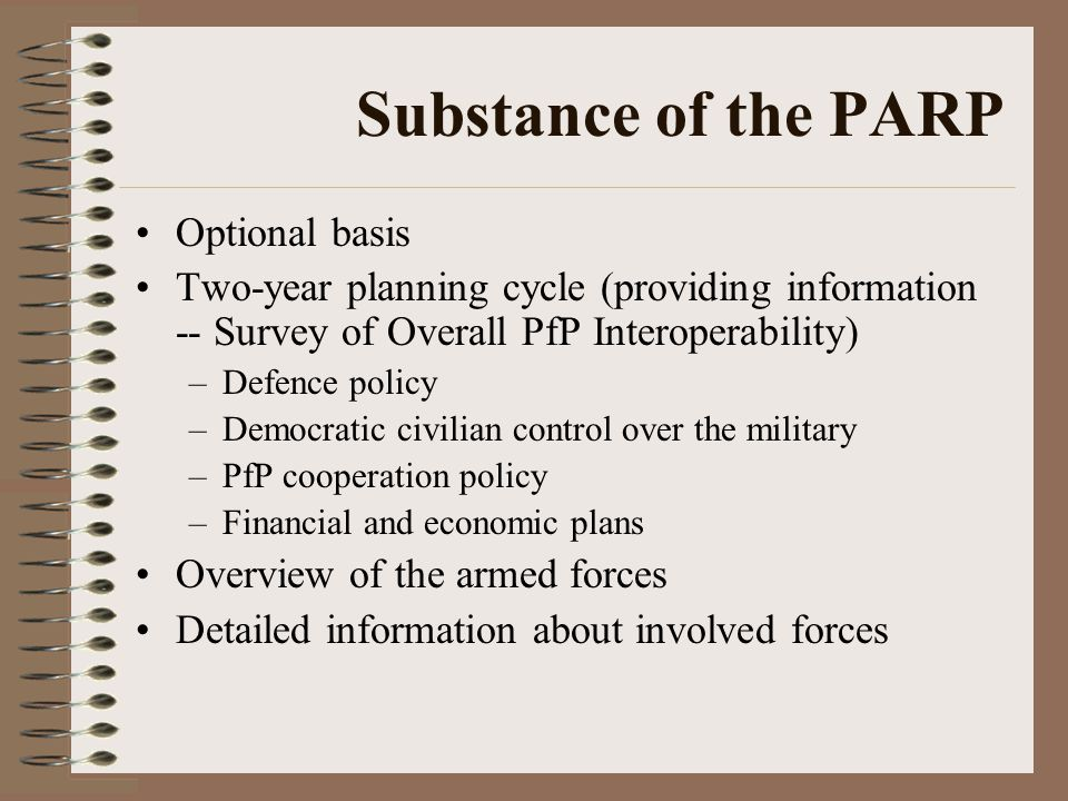 Substance of the PARP Optional basis Two-year planning cycle (providing information -- Survey of Overall PfP Interoperability) –Defence policy –Democratic civilian control over the military –PfP cooperation policy –Financial and economic plans Overview of the armed forces Detailed information about involved forces