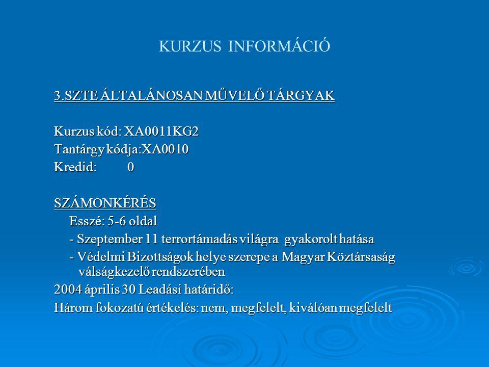 KURZUS INFORMÁCIÓ 3.SZTE ÁLTALÁNOSAN MŰVELŐ TÁRGYAK Kurzus kód: XA0011KG2 Tantárgy kódja:XA0010 Kredid:0 SZÁMONKÉRÉS Esszé: 5-6 oldal - Szeptember 11 terrortámadás világra gyakorolt hatása - Védelmi Bizottságok helye szerepe a Magyar Köztársaság válságkezelő rendszerében 2004 április 30 Leadási határidő: Három fokozatú értékelés: nem, megfelelt, kiválóan megfelelt