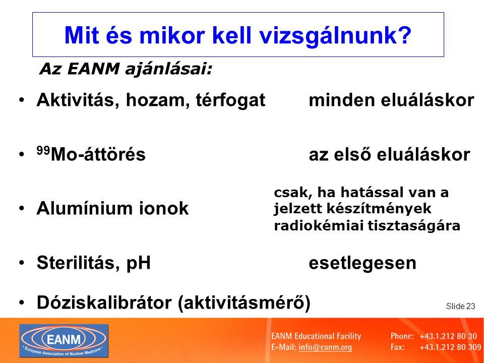 Slide 24 A dóziskalibrátor minőségellenőrzése A hazai előírások szerint történjék EANM ajánlások: HáttérNaponta Állandóság ellenőrzése kalibrált forrássalNaponta (minden felhasznált radionuklidra) Kalibrálásminden felhasznált izotóppalRendszeresen Linearitás Évente