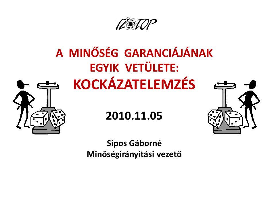 A MINŐSÉG GARANCIÁJÁNAK EGYIK VETÜLETE: KOCKÁZATELEMZÉS 2010.11.05 Sipos Gáborné Minőségirányítási vezető