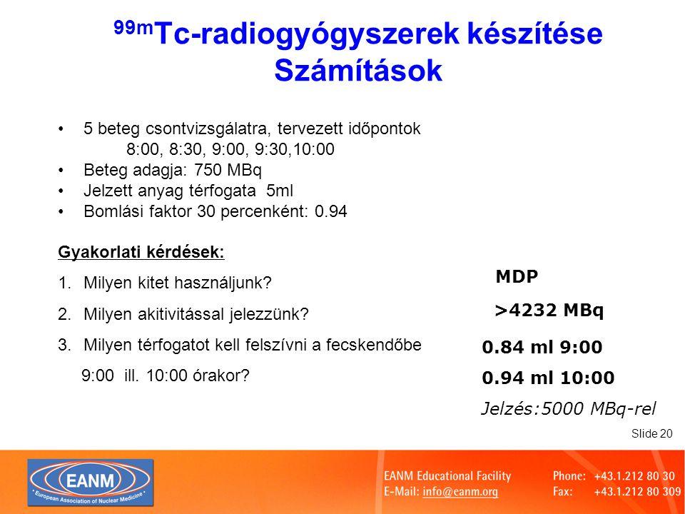 Slide 20 5 beteg csontvizsgálatra, tervezett időpontok 8:00, 8:30, 9:00, 9:30,10:00 Beteg adagja: 750 MBq Jelzett anyag térfogata 5ml Bomlási faktor 30 percenként: 0.94 Gyakorlati kérdések: 1.Milyen kitet használjunk.