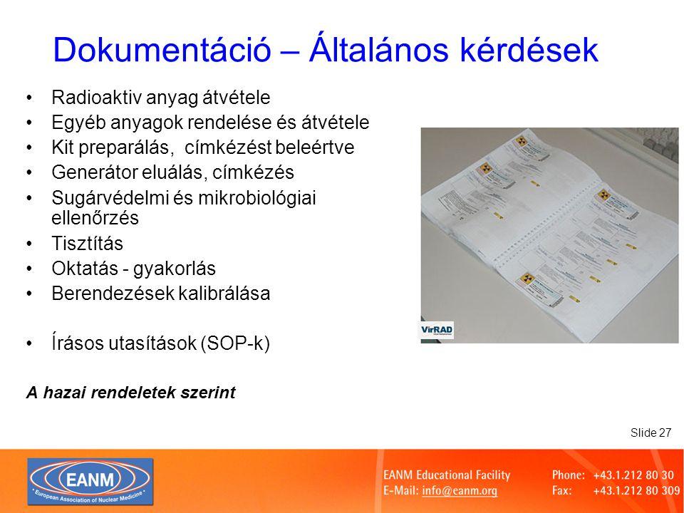 Slide 27 Dokumentáció – Általános kérdések Radioaktiv anyag átvétele Egyéb anyagok rendelése és átvétele Kit preparálás, címkézést beleértve Generátor eluálás, címkézés Sugárvédelmi és mikrobiológiai ellenőrzés Tisztítás Oktatás - gyakorlás Berendezések kalibrálása Írásos utasítások (SOP-k) A hazai rendeletek szerint