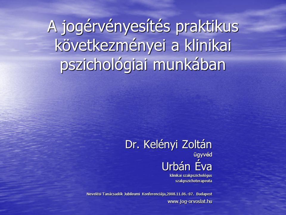 A jogérvényesítés praktikus következményei a klinikai pszichológiai munkában Dr. Kelényi Zoltán ügyvéd Urbán Éva klinikai szakpszichológus szakpszicho