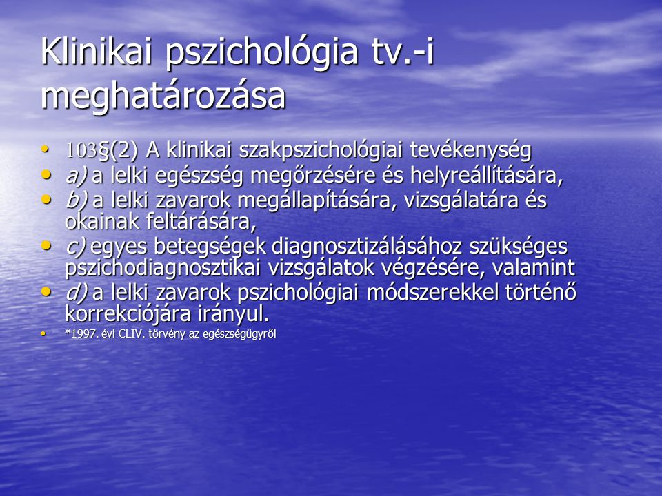 Klinikai pszichológia tv.-i meghatározása 103 §(2) A klinikai szakpszichológiai tevékenység 103 §(2) A klinikai szakpszichológiai tevékenység a) a lelki egészség megőrzésére és helyreállítására, a) a lelki egészség megőrzésére és helyreállítására, b) a lelki zavarok megállapítására, vizsgálatára és okainak feltárására, b) a lelki zavarok megállapítására, vizsgálatára és okainak feltárására, c) egyes betegségek diagnosztizálásához szükséges pszichodiagnosztikai vizsgálatok végzésére, valamint c) egyes betegségek diagnosztizálásához szükséges pszichodiagnosztikai vizsgálatok végzésére, valamint d) a lelki zavarok pszichológiai módszerekkel történő korrekciójára irányul.