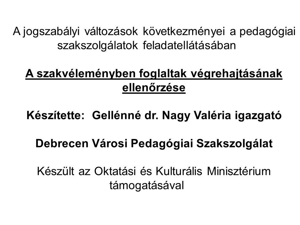 A jogszabályi változások következményei a pedagógiai szakszolgálatok feladatellátásában A szakvéleményben foglaltak végrehajtásának ellenőrzése Készítette: Gellénné dr.