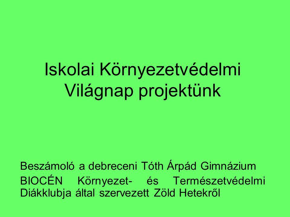 Iskolai Környezetvédelmi Világnap projektünk Beszámoló a debreceni Tóth Árpád Gimnázium BIOCÉN Környezet- és Természetvédelmi Diákklubja által szervez