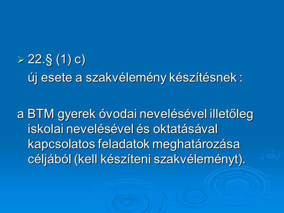  22.§ (1) c) új esete a szakvélemény készítésnek : a BTM gyerek óvodai nevelésével illetőleg iskolai nevelésével és oktatásával kapcsolatos feladatok meghatározása céljából (kell készíteni szakvéleményt).