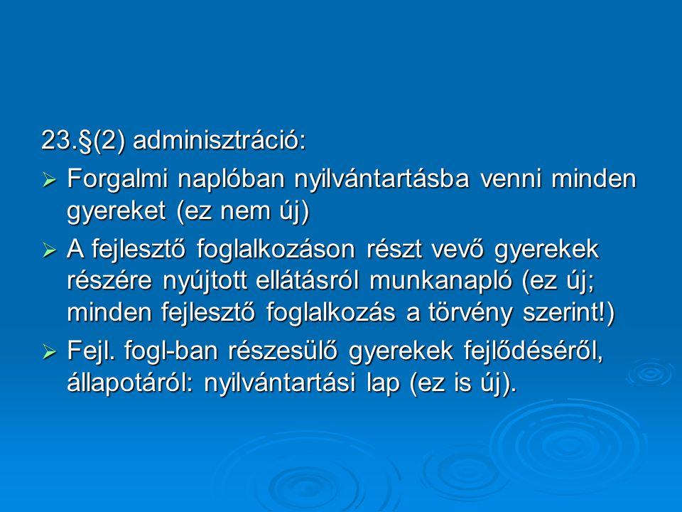 23.§(2) adminisztráció:  Forgalmi naplóban nyilvántartásba venni minden gyereket (ez nem új)  A fejlesztő foglalkozáson részt vevő gyerekek részére nyújtott ellátásról munkanapló (ez új; minden fejlesztő foglalkozás a törvény szerint!)  Fejl.