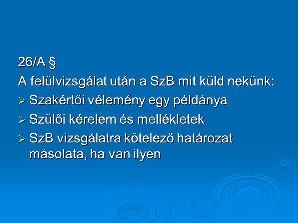26/A § A felülvizsgálat után a SzB mit küld nekünk:  Szakértői vélemény egy példánya  Szülői kérelem és mellékletek  SzB vizsgálatra kötelező határozat másolata, ha van ilyen