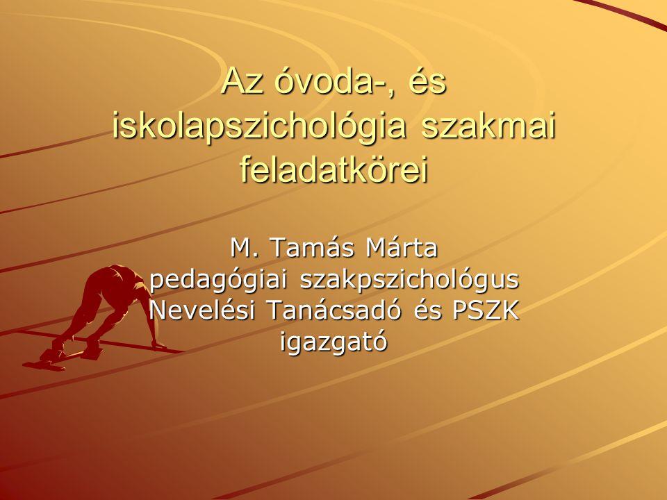 Az óvoda-, és iskolapszichológia szakmai feladatkörei M. Tamás Márta pedagógiai szakpszichológus Nevelési Tanácsadó és PSZK igazgató